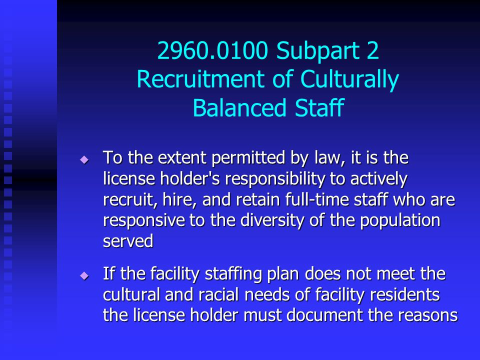 2960.0100 Subpart 2 Recruitment of Culturally Balanced Staff  To the extent permitted by law, it is the license holder s responsibility to actively recruit, hire, and retain full-time staff who are responsive to the diversity of the population served  If the facility staffing plan does not meet the cultural and racial needs of facility residents the license holder must document the reasons