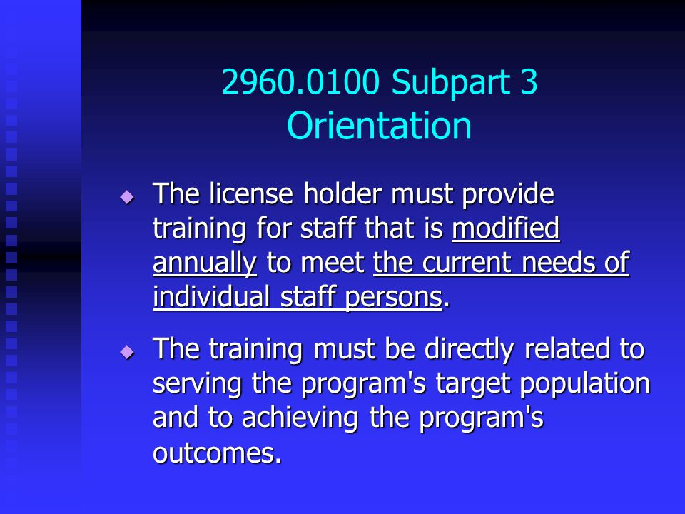 2960.0100 Subpart 3 Orientation  The license holder must provide training for staff that is modified annually to meet the current needs of individual staff persons.