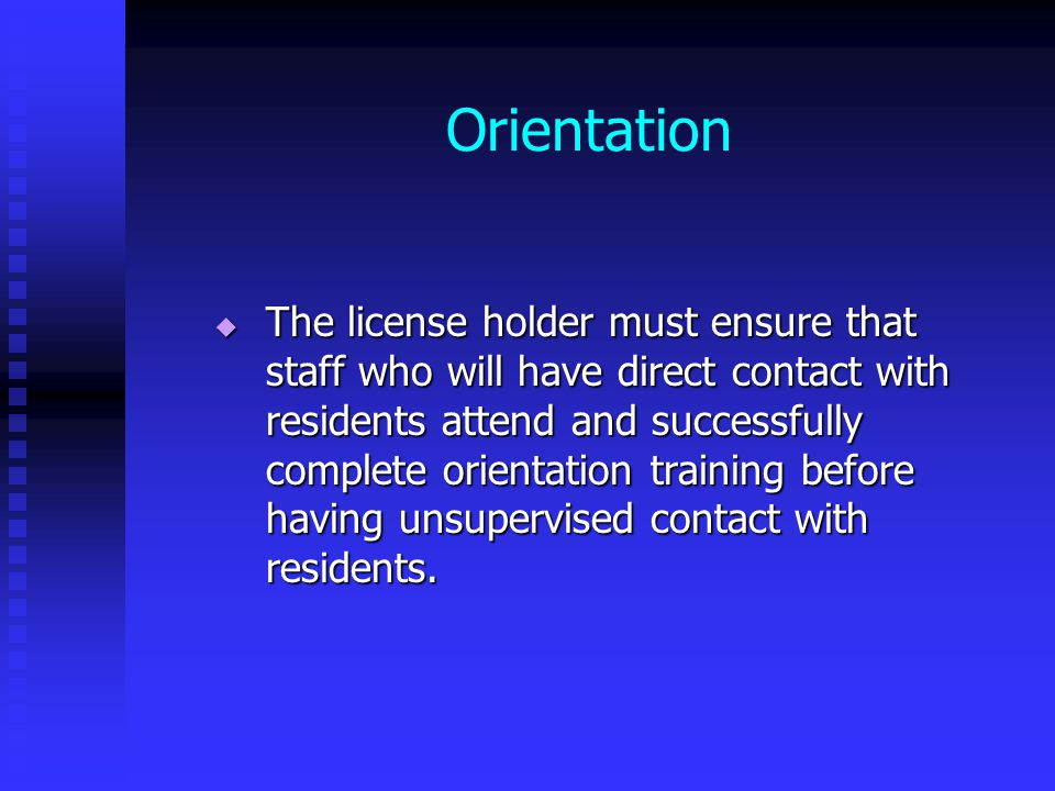Orientation  The license holder must ensure that staff who will have direct contact with residents attend and successfully complete orientation training before having unsupervised contact with residents.