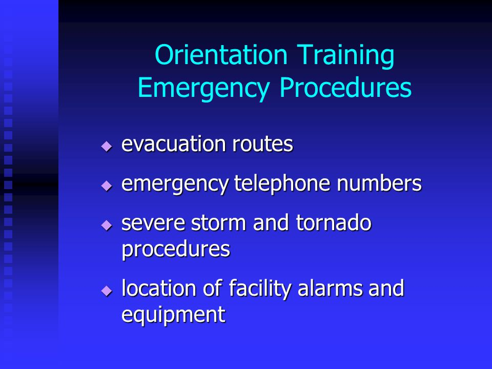 Orientation Training Emergency Procedures  evacuation routes  emergency telephone numbers  severe storm and tornado procedures  location of facility alarms and equipment