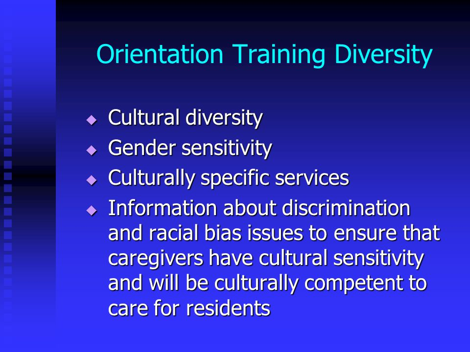 Orientation Training Diversity  Cultural diversity  Gender sensitivity  Culturally specific services  Information about discrimination and racial bias issues to ensure that caregivers have cultural sensitivity and will be culturally competent to care for residents