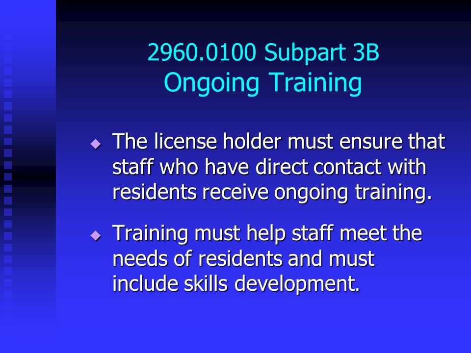 2960.0100 Subpart 3B Ongoing Training  The license holder must ensure that staff who have direct contact with residents receive ongoing training.