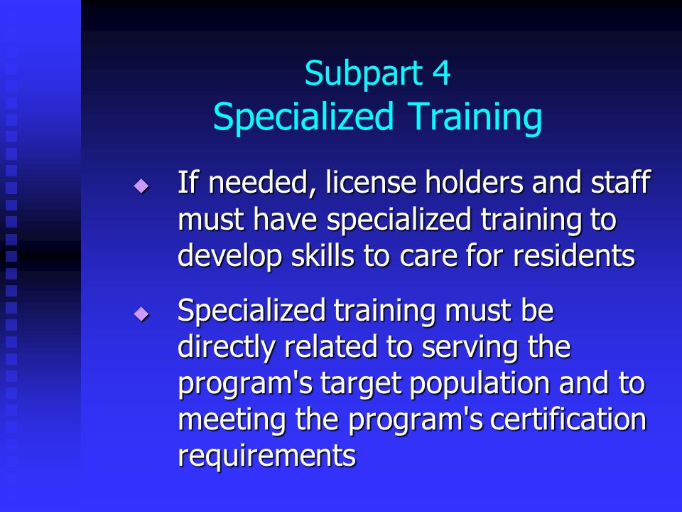 Subpart 4 Specialized Training  If needed, license holders and staff must have specialized training to develop skills to care for residents  Specialized training must be directly related to serving the program s target population and to meeting the program s certification requirements