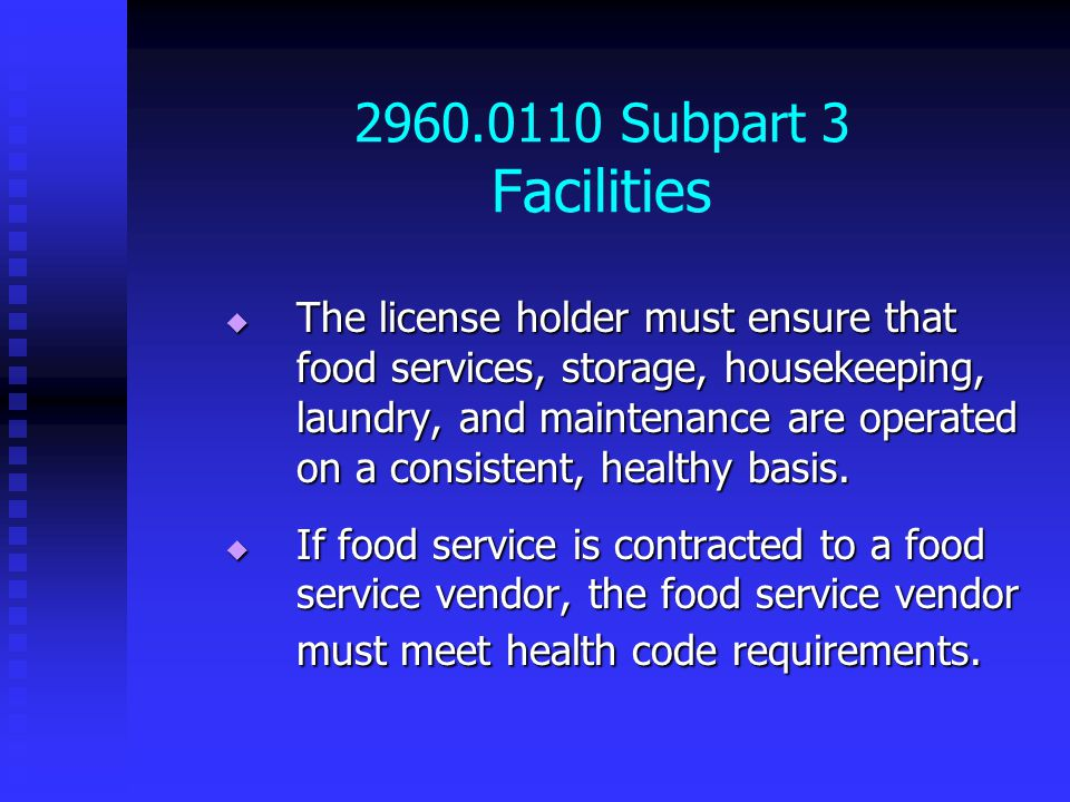 2960.0110 Subpart 3 Facilities  The license holder must ensure that food services, storage, housekeeping, laundry, and maintenance are operated on a consistent, healthy basis.