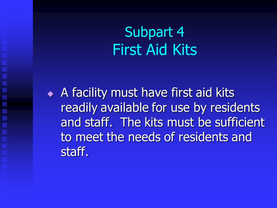 Subpart 4 First Aid Kits  A facility must have first aid kits readily available for use by residents and staff.