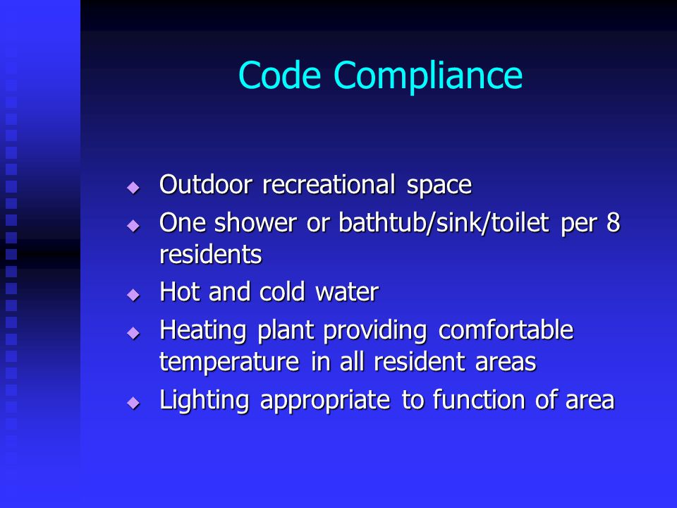 Code Compliance  Outdoor recreational space  One shower or bathtub/sink/toilet per 8 residents  Hot and cold water  Heating plant providing comfortable temperature in all resident areas  Lighting appropriate to function of area