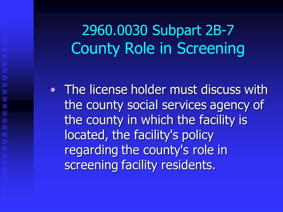 2960.0030 Subpart 2B-7 County Role in Screening The license holder must discuss with the county social services agency of the county in which the facility is located, the facility s policy regarding the county s role in screening facility residents.The license holder must discuss with the county social services agency of the county in which the facility is located, the facility s policy regarding the county s role in screening facility residents.
