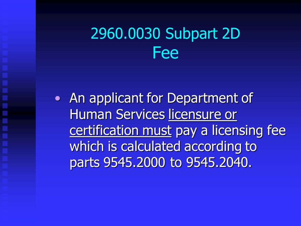 2960.0030 Subpart 2D Fee An applicant for Department of Human Services licensure or certification must pay a licensing fee which is calculated according to parts 9545.2000 to 9545.2040.An applicant for Department of Human Services licensure or certification must pay a licensing fee which is calculated according to parts 9545.2000 to 9545.2040.