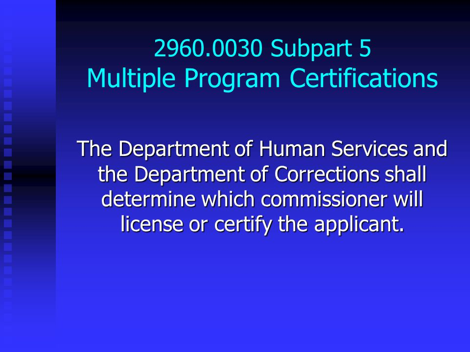 2960.0030 Subpart 5 Multiple Program Certifications The Department of Human Services and the Department of Corrections shall determine which commissioner will license or certify the applicant.