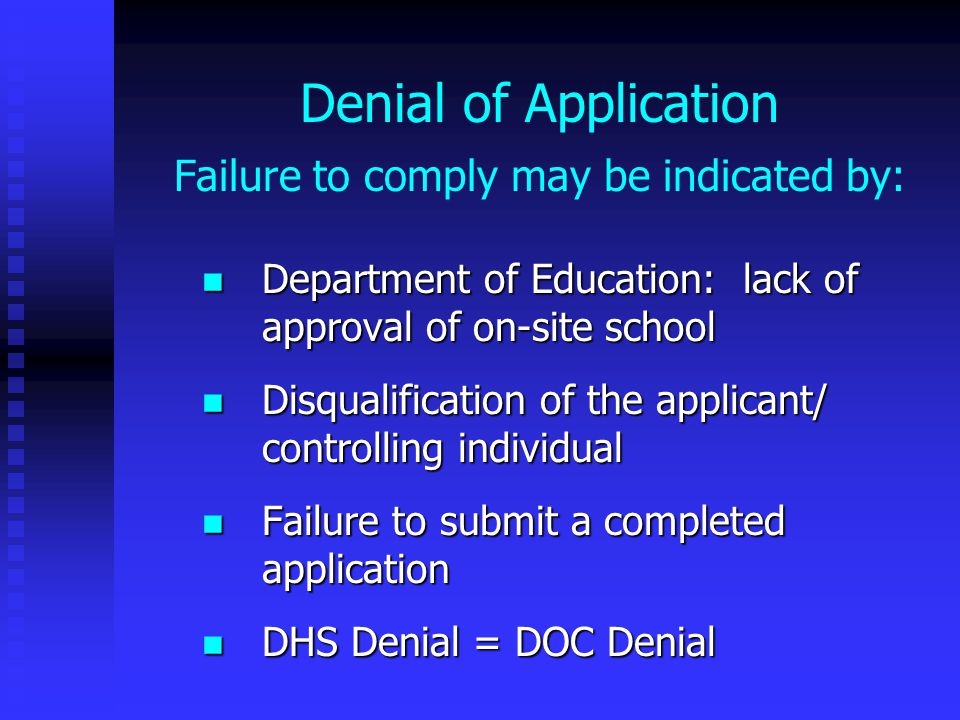 Denial of Application Failure to comply may be indicated by: Department of Education: lack of approval of on-site school Department of Education: lack of approval of on-site school Disqualification of the applicant/ controlling individual Disqualification of the applicant/ controlling individual Failure to submit a completed application Failure to submit a completed application DHS Denial = DOC Denial DHS Denial = DOC Denial