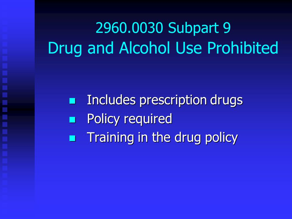 2960.0030 Subpart 9 Drug and Alcohol Use Prohibited Includes prescription drugs Includes prescription drugs Policy required Policy required Training in the drug policy Training in the drug policy