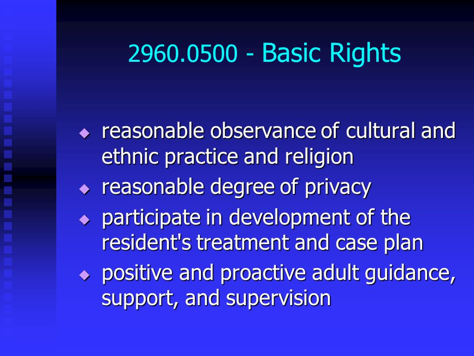2960.0500 - Basic Rights  reasonable observance of cultural and ethnic practice and religion  reasonable degree of privacy  participate in development of the resident s treatment and case plan  positive and proactive adult guidance, support, and supervision