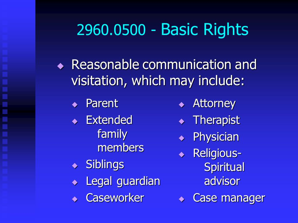 2960.0500 - Basic Rights  Reasonable communication and visitation, which may include:  Attorney  Therapist  Physician  Religious- Spiritual advisor  Case manager  Parent  Extended family members  Siblings  Legal guardian  Caseworker