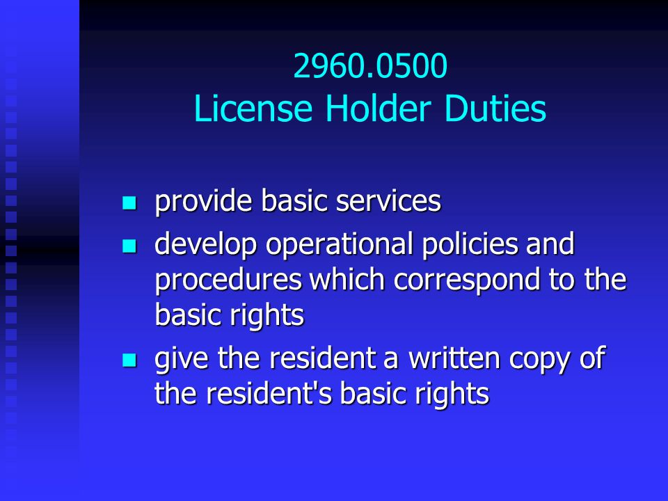 2960.0500 License Holder Duties provide basic services provide basic services develop operational policies and procedures which correspond to the basic rights develop operational policies and procedures which correspond to the basic rights give the resident a written copy of the resident s basic rights give the resident a written copy of the resident s basic rights