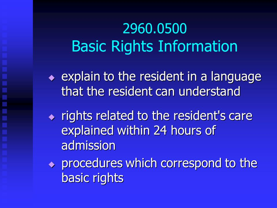 2960.0500 Basic Rights Information  explain to the resident in a language that the resident can understand  rights related to the resident s care explained within 24 hours of admission  procedures which correspond to the basic rights