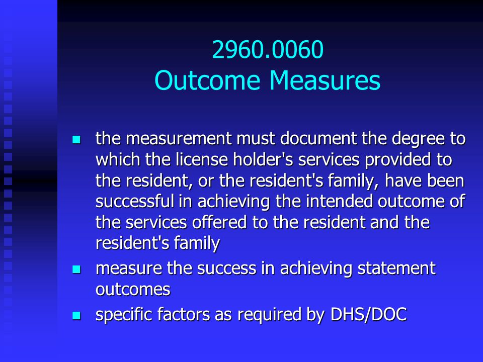 2960.0060 Outcome Measures the measurement must document the degree to which the license holder s services provided to the resident, or the resident s family, have been successful in achieving the intended outcome of the services offered to the resident and the resident s family the measurement must document the degree to which the license holder s services provided to the resident, or the resident s family, have been successful in achieving the intended outcome of the services offered to the resident and the resident s family measure the success in achieving statement outcomes measure the success in achieving statement outcomes specific factors as required by DHS/DOC specific factors as required by DHS/DOC