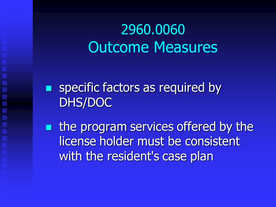 2960.0060 Outcome Measures specific factors as required by DHS/DOC specific factors as required by DHS/DOC the program services offered by the license holder must be consistent with the resident s case plan the program services offered by the license holder must be consistent with the resident s case plan