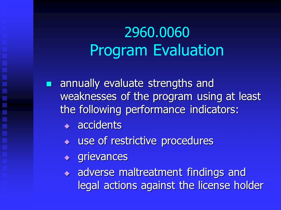 2960.0060 Program Evaluation annually evaluate strengths and weaknesses of the program using at least the following performance indicators: annually evaluate strengths and weaknesses of the program using at least the following performance indicators:  accidents  use of restrictive procedures  grievances  adverse maltreatment findings and legal actions against the license holder