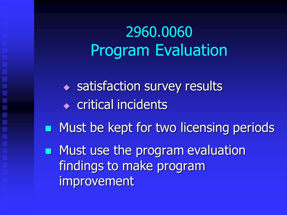 2960.0060 Program Evaluation  satisfaction survey results  critical incidents Must be kept for two licensing periods Must be kept for two licensing periods Must use the program evaluation findings to make program improvement Must use the program evaluation findings to make program improvement