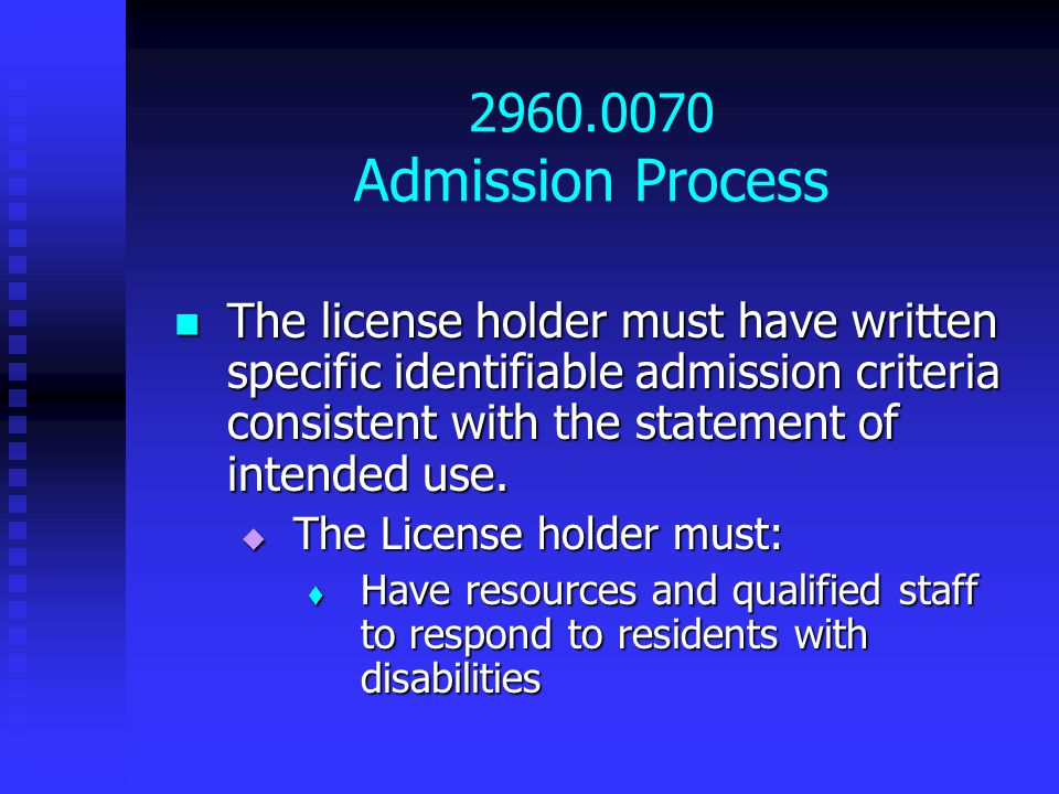 2960.0070 Admission Process The license holder must have written specific identifiable admission criteria consistent with the statement of intended use.
