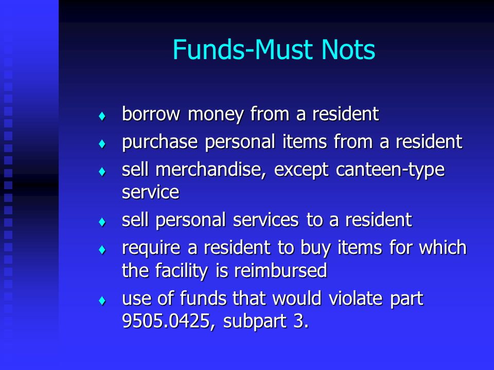 Funds-Must Nots  borrow money from a resident  purchase personal items from a resident  sell merchandise, except canteen-type service  sell personal services to a resident  require a resident to buy items for which the facility is reimbursed  use of funds that would violate part 9505.0425, subpart 3.