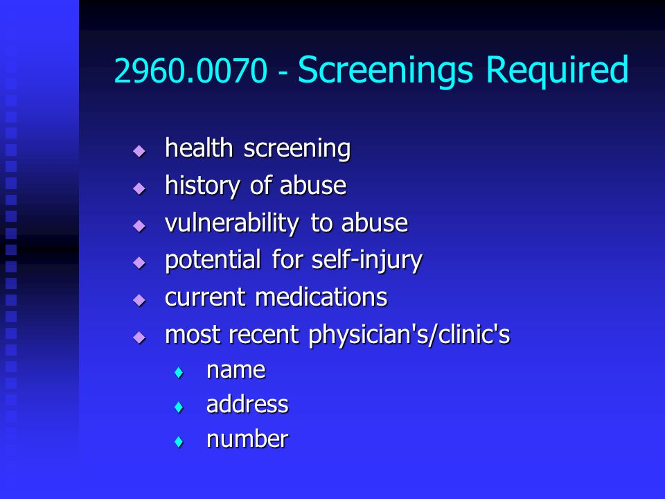 2960.0070 - Screenings Required  health screening  history of abuse  vulnerability to abuse  potential for self-injury  current medications  most recent physician s/clinic s  name  address  number