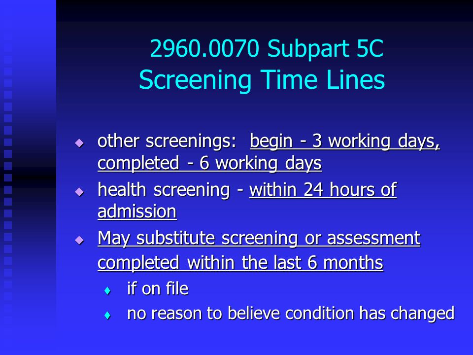 2960.0070 Subpart 5C Screening Time Lines  other screenings: begin - 3 working days, completed - 6 working days  health screening - within 24 hours of admission  May substitute screening or assessment completed within the last 6 months  if on file  no reason to believe condition has changed