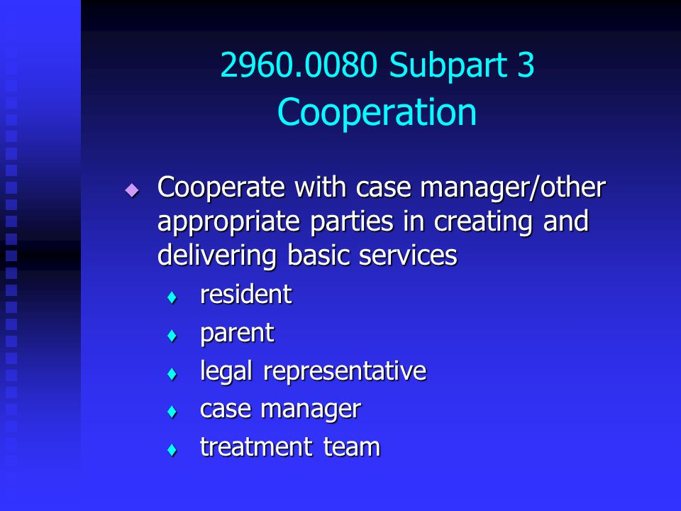 2960.0080 Subpart 3 Cooperation  Cooperate with case manager/other appropriate parties in creating and delivering basic services  resident  parent  legal representative  case manager  treatment team