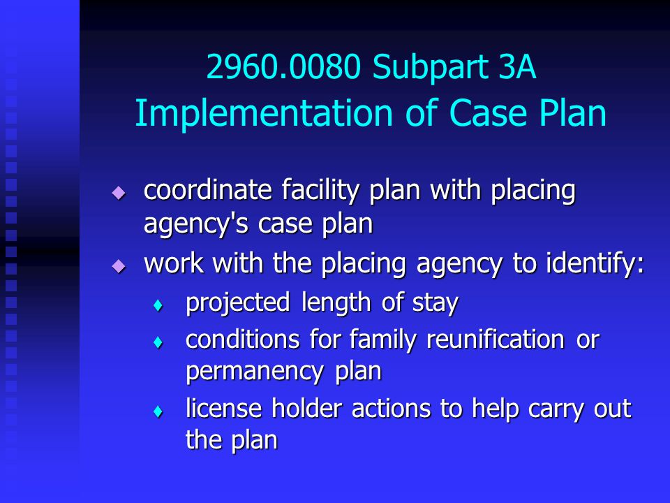 2960.0080 Subpart 3A Implementation of Case Plan  coordinate facility plan with placing agency s case plan  work with the placing agency to identify:  projected length of stay  conditions for family reunification or permanency plan  license holder actions to help carry out the plan