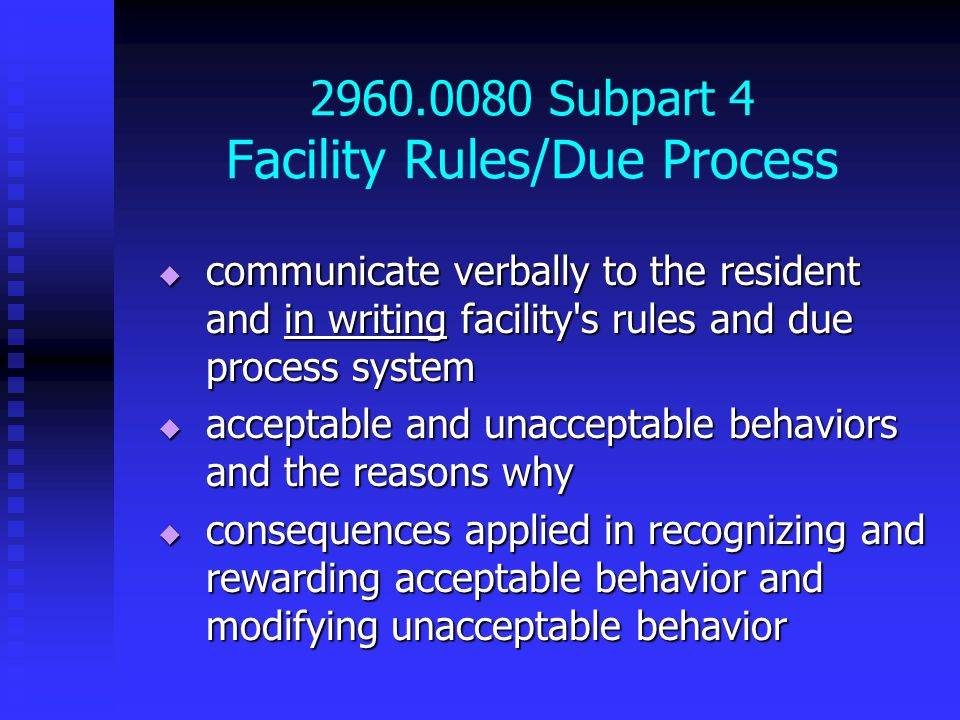 2960.0080 Subpart 4 Facility Rules/Due Process  communicate verbally to the resident and in writing facility s rules and due process system  acceptable and unacceptable behaviors and the reasons why  consequences applied in recognizing and rewarding acceptable behavior and modifying unacceptable behavior