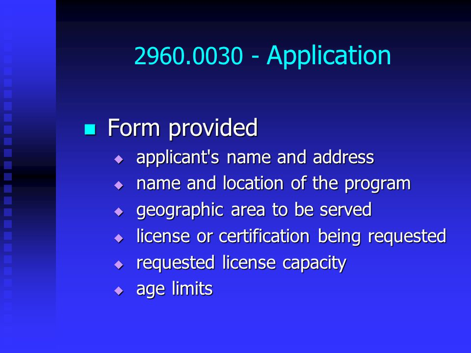 2960.0030 - Application Form provided Form provided  applicant s name and address  name and location of the program  geographic area to be served  license or certification being requested  requested license capacity  age limits