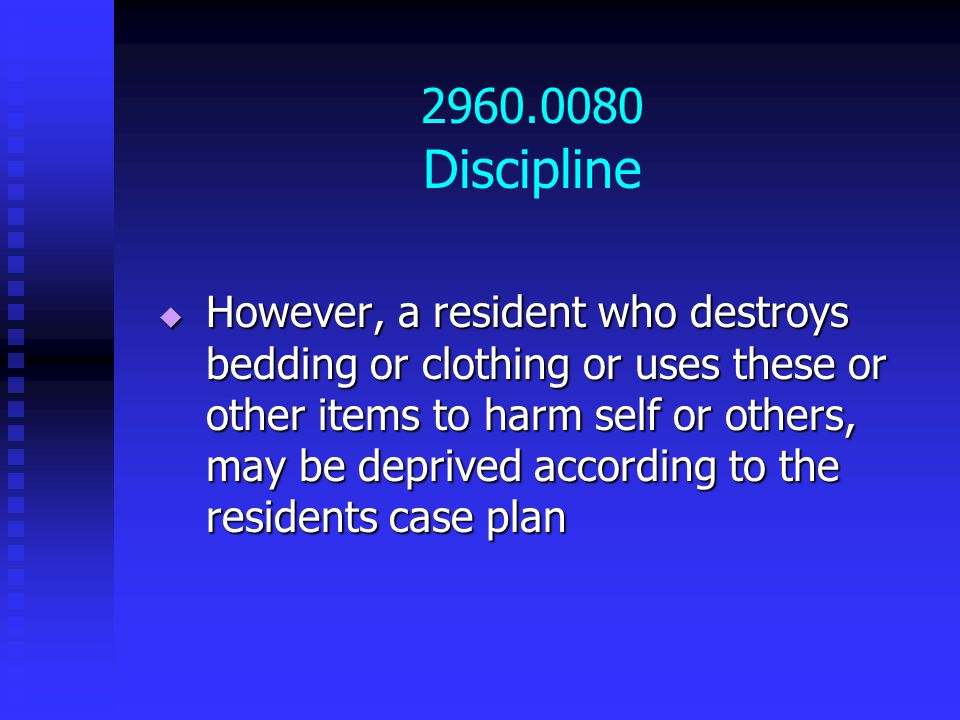 2960.0080 Discipline  However, a resident who destroys bedding or clothing or uses these or other items to harm self or others, may be deprived according to the residents case plan