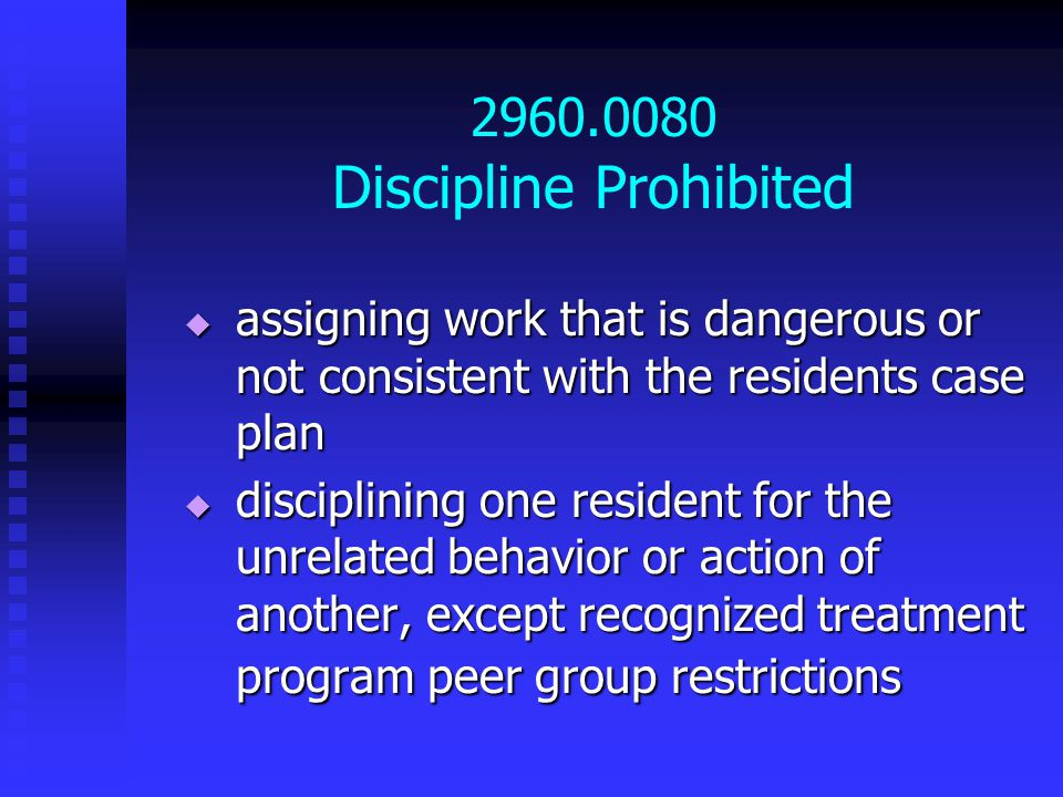 2960.0080 Discipline Prohibited  assigning work that is dangerous or not consistent with the residents case plan  disciplining one resident for the unrelated behavior or action of another, except recognized treatment program peer group restrictions