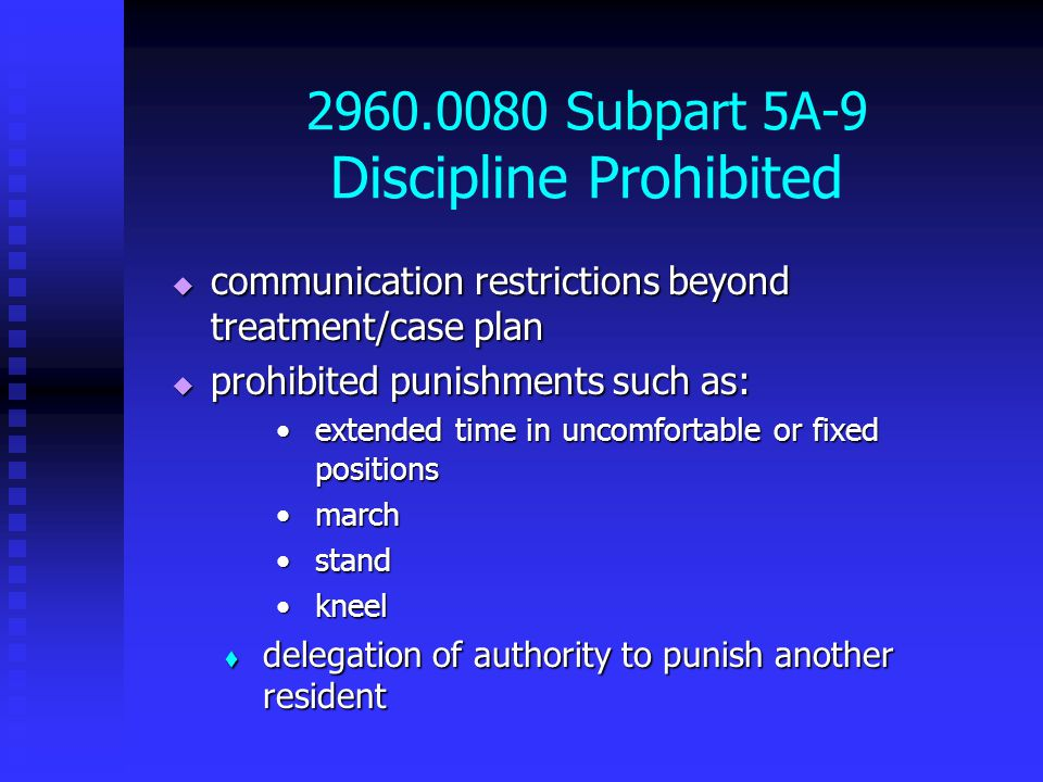 2960.0080 Subpart 5A-9 Discipline Prohibited  communication restrictions beyond treatment/case plan  prohibited punishments such as: extended time in uncomfortable or fixed positionsextended time in uncomfortable or fixed positions marchmarch standstand kneelkneel  delegation of authority to punish another resident
