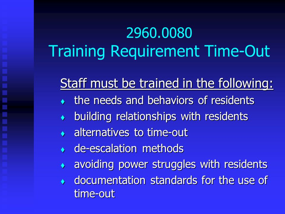 2960.0080 Training Requirement Time-Out Staff must be trained in the following:  the needs and behaviors of residents  building relationships with residents  alternatives to time-out  de-escalation methods  avoiding power struggles with residents  documentation standards for the use of time-out