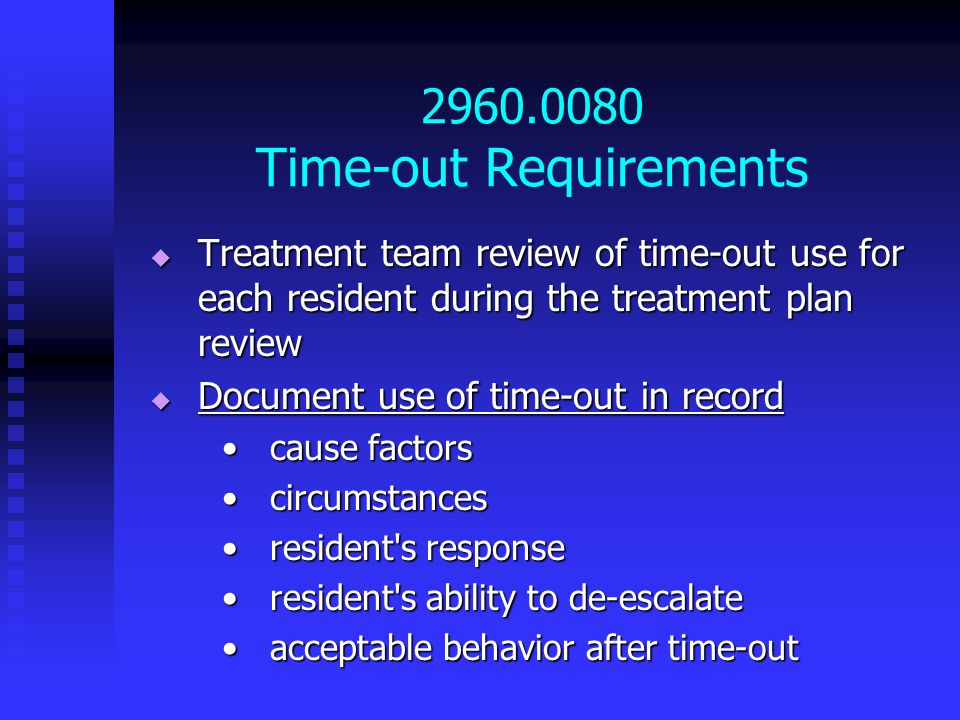 2960.0080 Time-out Requirements  Treatment team review of time-out use for each resident during the treatment plan review  Document use of time-out in record cause factorscause factors circumstancescircumstances resident s responseresident s response resident s ability to de-escalateresident s ability to de-escalate acceptable behavior after time-outacceptable behavior after time-out