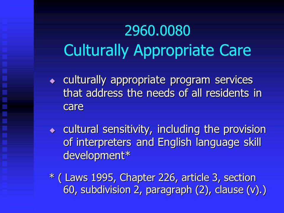 2960.0080 Culturally Appropriate Care  culturally appropriate program services that address the needs of all residents in care  cultural sensitivity, including the provision of interpreters and English language skill development* * ( Laws 1995, Chapter 226, article 3, section 60, subdivision 2, paragraph (2), clause (v).)