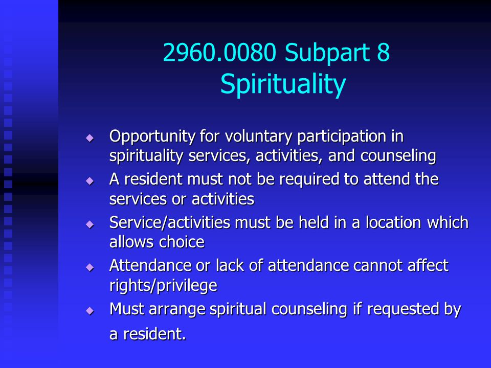 2960.0080 Subpart 8 Spirituality  Opportunity for voluntary participation in spirituality services, activities, and counseling  A resident must not be required to attend the services or activities  Service/activities must be held in a location which allows choice  Attendance or lack of attendance cannot affect rights/privilege  Must arrange spiritual counseling if requested by a resident.