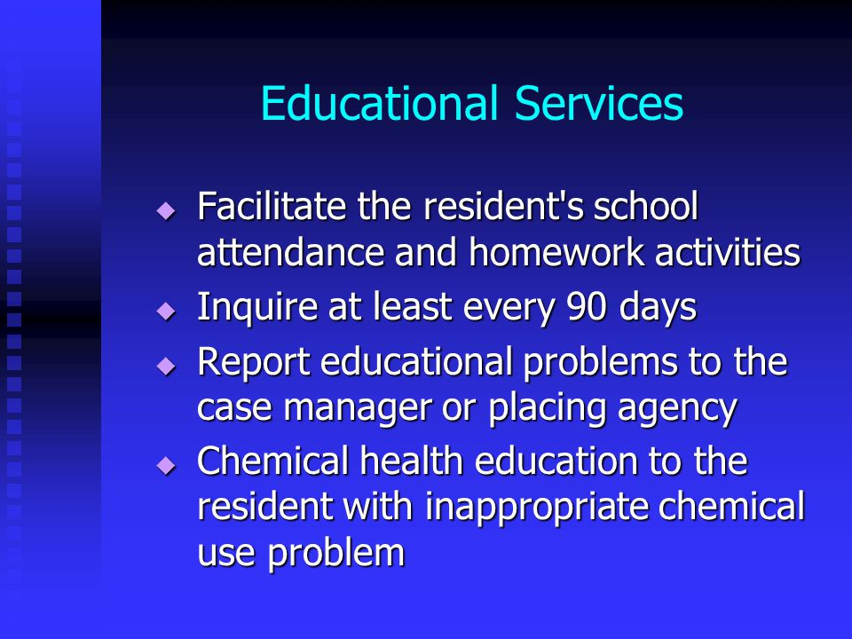 Educational Services  Facilitate the resident s school attendance and homework activities  Inquire at least every 90 days  Report educational problems to the case manager or placing agency  Chemical health education to the resident with inappropriate chemical use problem