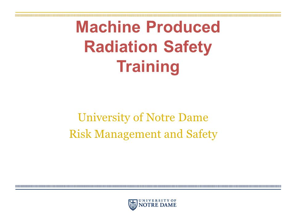 Machine Produced Radiation Safety Training University of Notre Dame Risk Management and Safety
