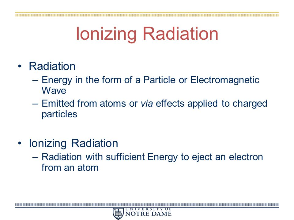 Ionizing Radiation Radiation –Energy in the form of a Particle or Electromagnetic Wave –Emitted from atoms or via effects applied to charged particles Ionizing Radiation –Radiation with sufficient Energy to eject an electron from an atom