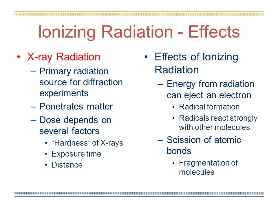 Ionizing Radiation - Effects X-ray Radiation –Primary radiation source for diffraction experiments –Penetrates matter –Dose depends on several factors Hardness of X-rays Exposure time Distance Effects of Ionizing Radiation – Energy from radiation can eject an electron Radical formation Radicals react strongly with other molecules – Scission of atomic bonds Fragmentation of molecules