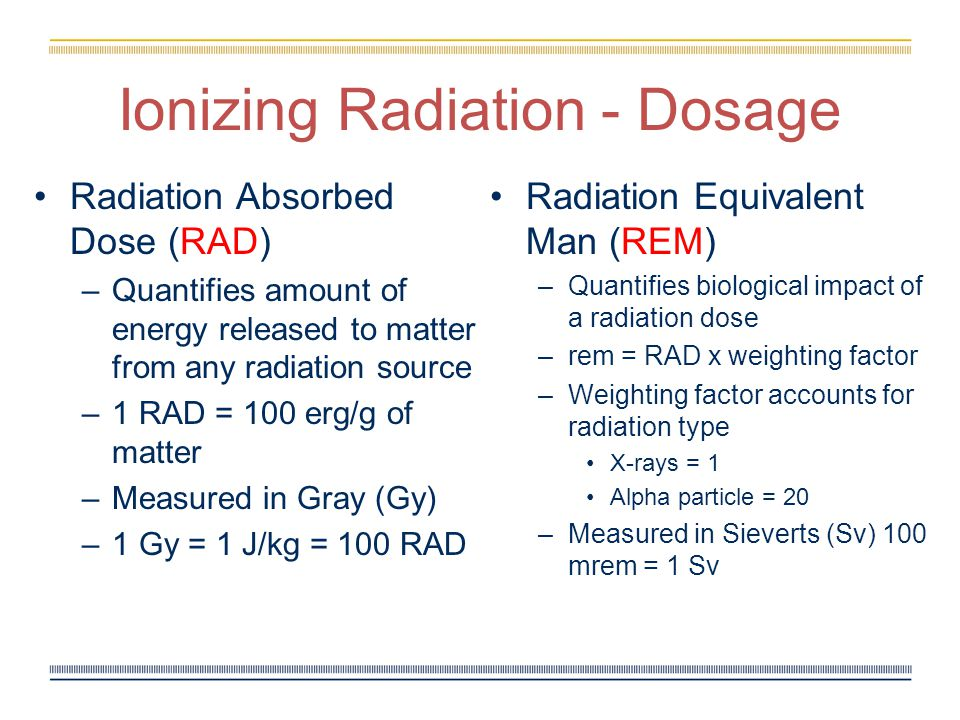 Ionizing Radiation - Dosage Radiation Absorbed Dose (RAD) –Quantifies amount of energy released to matter from any radiation source –1 RAD = 100 erg/g of matter –Measured in Gray (Gy) –1 Gy = 1 J/kg = 100 RAD Radiation Equivalent Man (REM) – Quantifies biological impact of a radiation dose – rem = RAD x weighting factor – Weighting factor accounts for radiation type X-rays = 1 Alpha particle = 20 – Measured in Sieverts (Sv) 100 mrem = 1 Sv