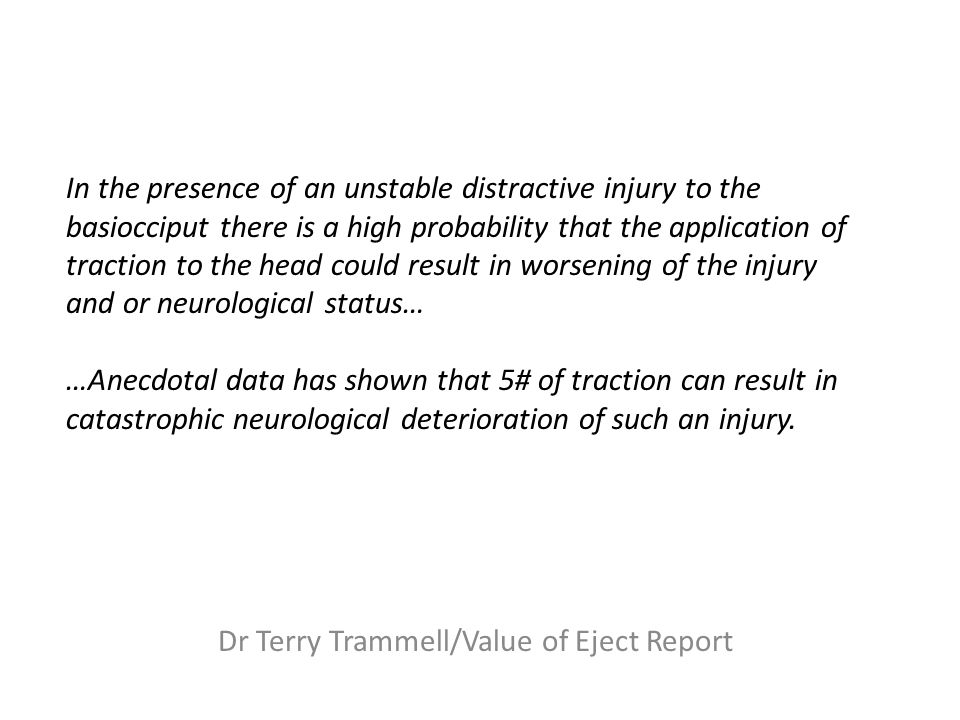 In the presence of an unstable distractive injury to the basiocciput there is a high probability that the application of traction to the head could result in worsening of the injury and or neurological status… …Anecdotal data has shown that 5# of traction can result in catastrophic neurological deterioration of such an injury.