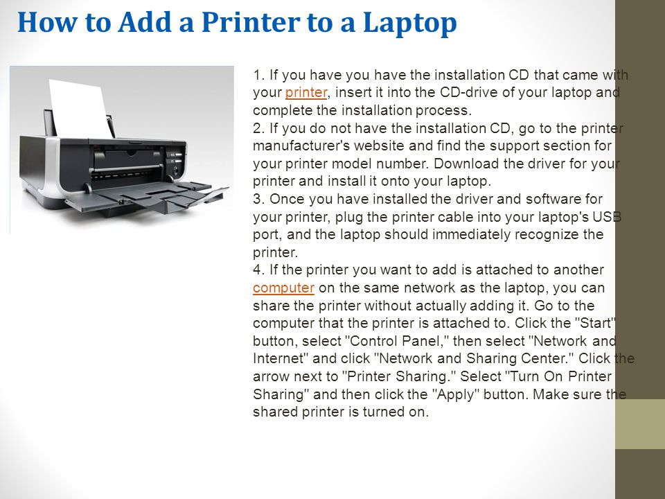How to Add a Printer to a Laptop 1. If you have you have the installation CD that came with your printer, insert it into the CD-drive of your laptop a