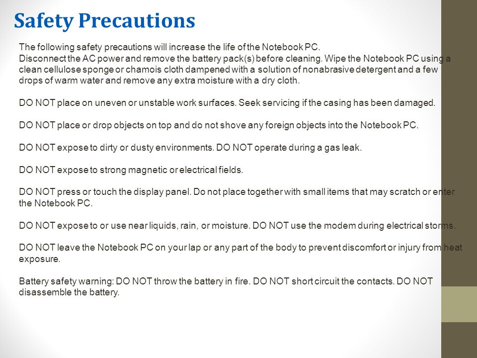 The following safety precautions will increase the life of the Notebook PC.