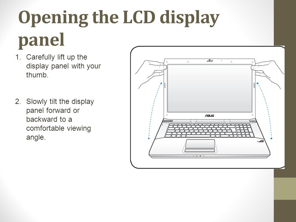 Opening the LCD display panel 1.Carefully lift up the display panel with your thumb. 2.Slowly tilt the display panel forward or backward to a comforta