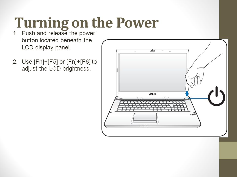 Turning on the Power 1.Push and release the power button located beneath the LCD display panel. 2.Use [Fn]+[F5] or [Fn]+[F6] to adjust the LCD brightn