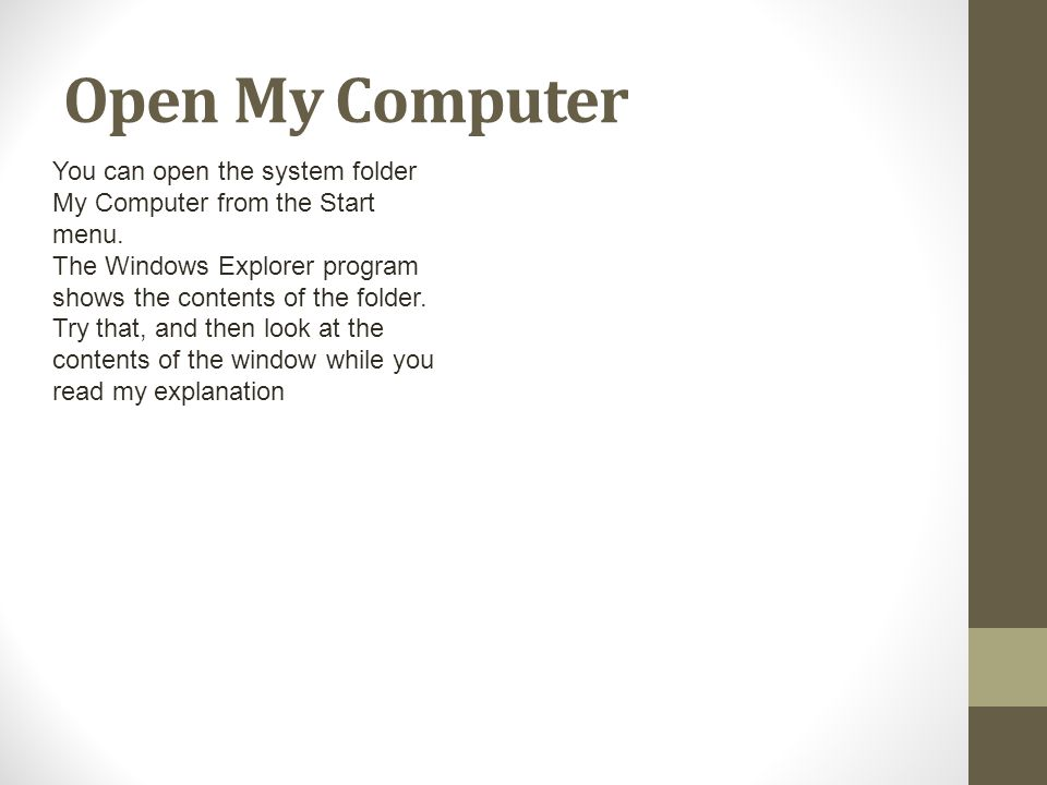 Open My Computer You can open the system folder My Computer from the Start menu. The Windows Explorer program shows the contents of the folder. Try th