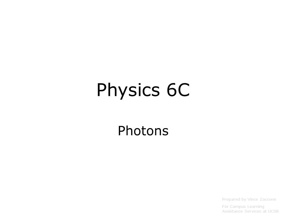 Physics 6C Photons Prepared by Vince Zaccone For Campus Learning Assistance Services at UCSB